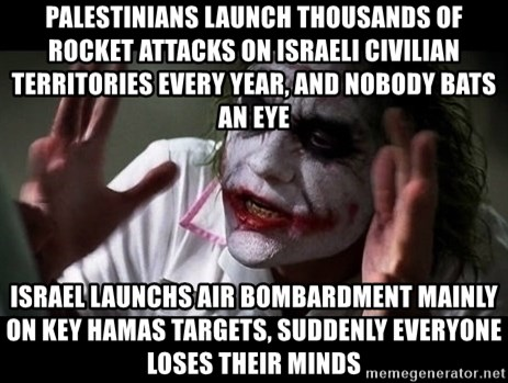 joker mind loss - Palestinians launch Thousands of rocket attacks on Israeli Civilian territories every year, and nobody bats an eye Israel launchs air bombardment mainly ON key HAMAS TargetS, suddenly everyone loses their minds