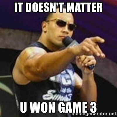 Dwayne 'The Rock' Johnson - It doesn't matter U won game 3