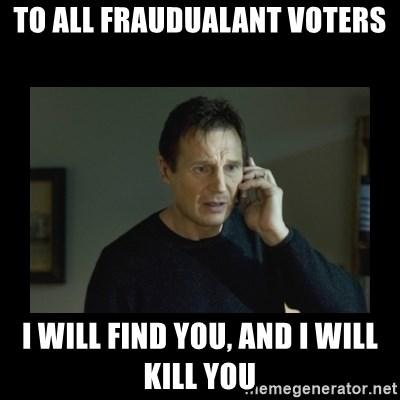 I will find you and kill you - To all fraudualant voters I will find you, and I will kill you