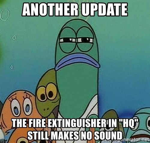 "Serious Fish Spongebob - aNOTHER UPDATE The fire extinguisher in ""HQ"" STILL makes no sound"