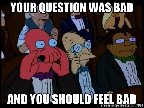Zoidberg - Your question was bad And you should feel bad