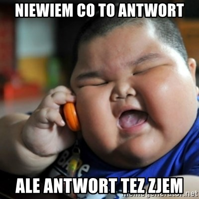 fat chinese kid - niewiem co to antwort ale antwort tez zjem