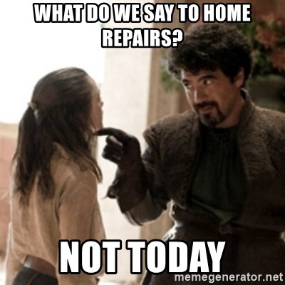 Not today arya - What do we say to home repairs? Not Today