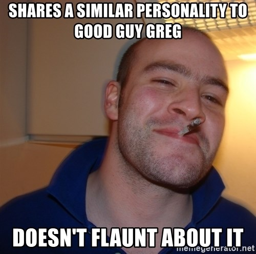 Good Guy Greg - Shares a similar personality to Good Guy Greg Doesn't flaunt about it