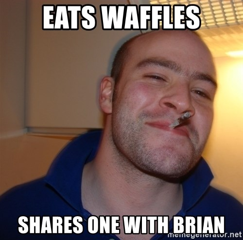 Good Guy Greg - eats waffles shares one with brian