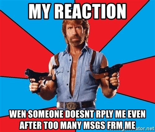 Chuck Norris  - my reaction wen someone doesnt rply me even after too many msgs frm me