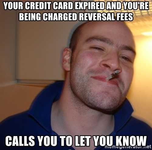 Good Guy Greg - your credit card expired and you're being charged reversal fees calls you to let you know