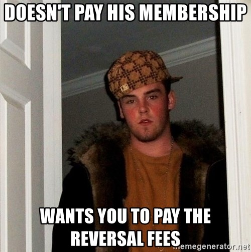 Scumbag Steve - doesn't pay his membership wants you to pay the reversal fees