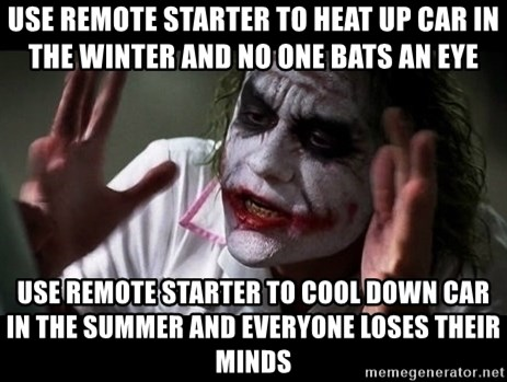 joker mind loss - use remote starter to heat up car in the winter and no one bats an eye use remote starter to cool down car in the summer and everyone loses their minds