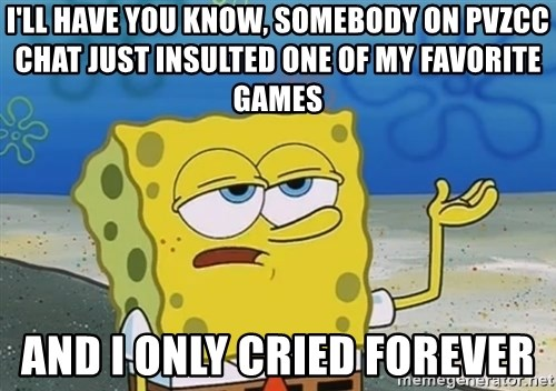 I'll have you know Spongebob - I'll have you know, somebody on pvzcc chat just insulted one of my favorite games and i only cried forever