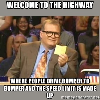 Welcome to Whose Line - Welcome to the highway Where people drive bumper to bumper and the speed limit is made up