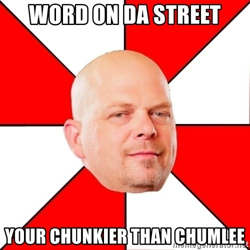 Pawn Stars - Word on da street Your chunkier than chumlee