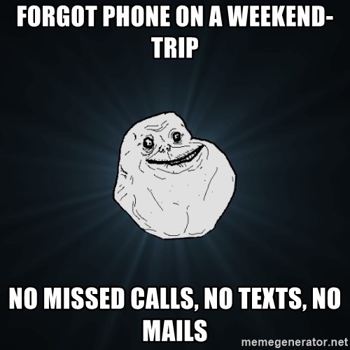 Forever Alone - forgot phone on a weekend-trip no missed calls, no texts, no mails