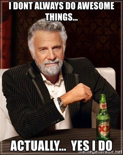 The Most Interesting Man In The World - i dont always do awesome things... actually...  yes I do