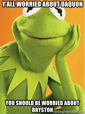 Kermit the frog - Y'all worried about Daquon You should be worried about Bryston