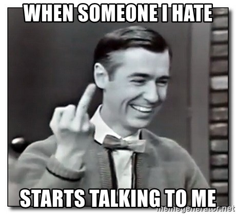 Mr Rogers gives the finger - when someone i hate starts talking to me