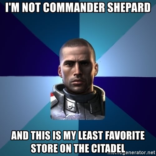Blatant Commander Shepard - I'm not commander shepard And this is my least favorite store on the citadel