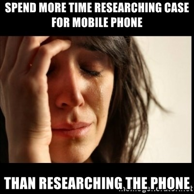 First World Problems - Spend more time researching case for mobile phone than researching the phone
