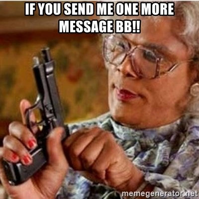 Madea-gun meme - If you send me one more message BB!!