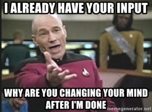Picard Wtf - i already have your input why are you changing your mind after i'm done