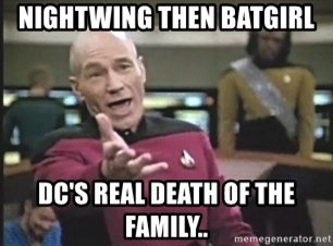 Picard Wtf - Nightwing then batgirl DC's real death of the family..