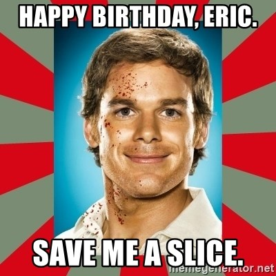 DEXTER MORGAN  - Happy Birthday, Eric.  Save me a slice.