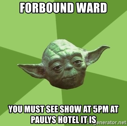 Advice Yoda Gives - Forbound ward you must see show at 5pm at paulys hotel it is