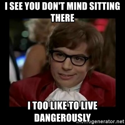 Dangerously Austin Powers - I see you don't mind sitting there I too like to live dangerously