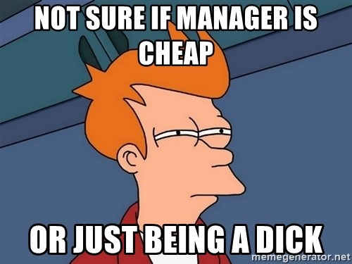 Futurama Fry - Not sure if manager is cheap  Or just being a dick