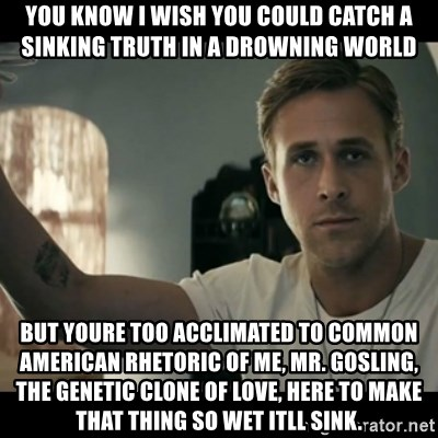 ryan gosling hey girl - You know I wish you could catch a sinking truth in a drowning world but youre too acclimated to common American rhetoric of me, Mr. Gosling, the genetic clone of love, here to make that thing so wet itll sink.