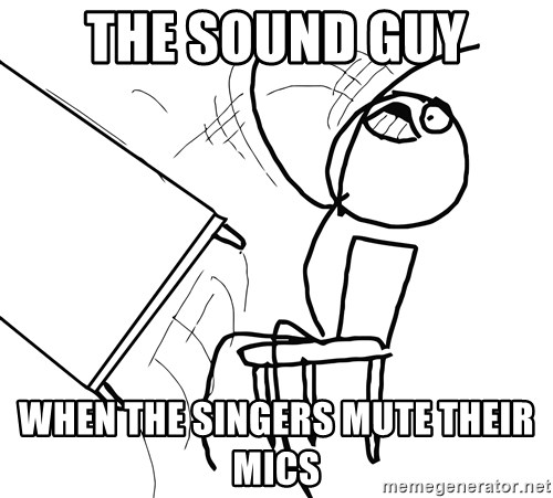 Desk Flip Rage Guy - The Sound Guy When the singers mute their mics