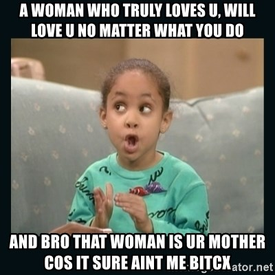 Raven Symone - A woman who truly loves u, will love u no matter what you do and bro that woman is ur mother cos it sure aint me bitcx