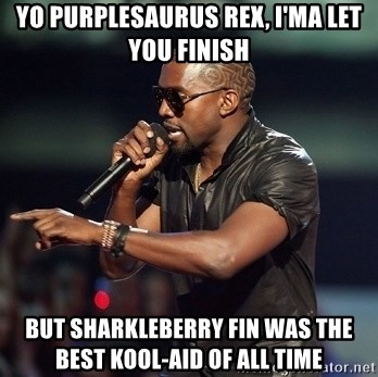 Kanye - yo purplesaurus rex, i'ma let you finish but sharkleberry fin was the best kool-aid of all time
