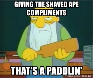 Thats a paddlin - Giving the shaved ape compliments That's a paddlin'