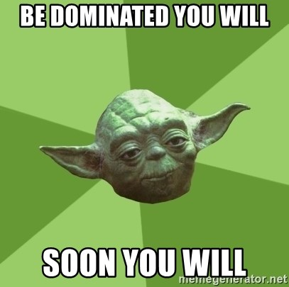 Advice Yoda Gives - Be dominated you will Soon you will