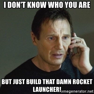 taken meme - I don't know who you are but Just build that damn rocket launcher!