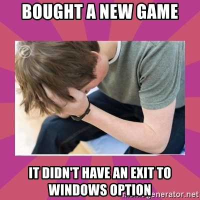 First World Gamer Problems - Bought a new game it didn't have an exit to windows option