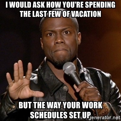 Kevin Hart - I would ask how you're spending the last few of vacation But the way your work schedules set up