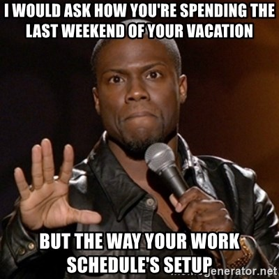 Kevin Hart - I would ask how you're spending the last weekend of your vacation But the way your work schedule's setup