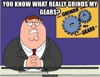 Grinds My Gears Peter Griffin - YOU KNOW WHAT REALLY GRINDS MY GEARS? _______________________________