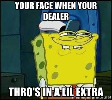 Spongebob Face - your face when your dealer thro's in a lil extra