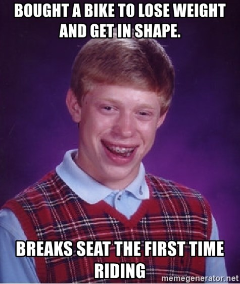 Bad Luck Brian - Bought a bike to lose weight and get in shape. Breaks seat the first time riding