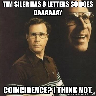 will ferrell - tim siler has 8 letters so does gaaaaaay coincidence? i think not.