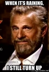 The Most Interesting Man In The World - when it's raining, i still turn up