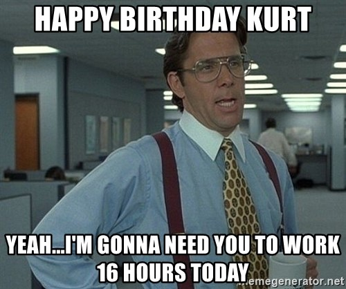 Office Space That Would Be Great - HAPPY BIRTHDAY KURT YEAH...I'M GONNA NEED YOU TO WORK 16 HOURS TODAY
