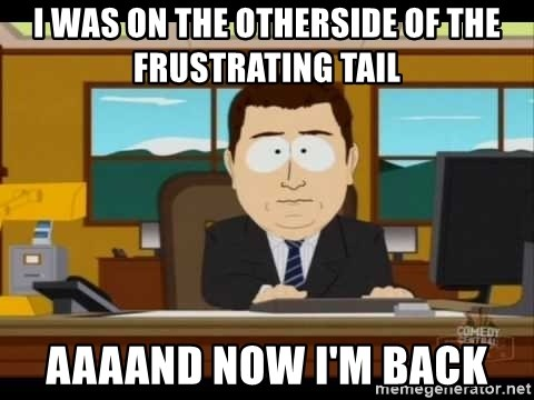 south park aand it's gone - I was on the otherside of the frustrating tail AAAAND nOw I'm back