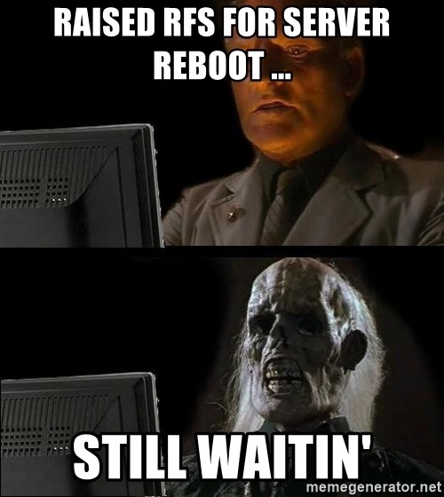 Waiting For - RAISED RFS FOR SERVER REBOOT ... Still waitin'