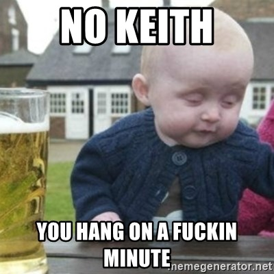 Bad Drunk Baby - No Keith You hang on a fuckin minute