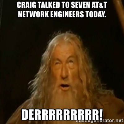 Gandalf You Shall Not Pass - craig talked to seven at&t network engineers today. derrrrrrrrr!