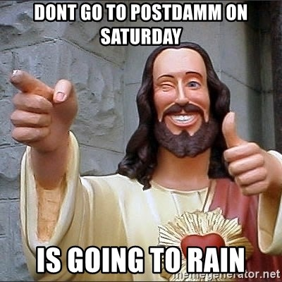 jesus says - Dont go to postdamm on saturday is going to rain